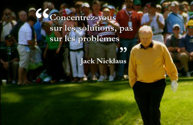 Concentrez-vous sur les solutions pas sur les problèmes - Jack Nicklaus